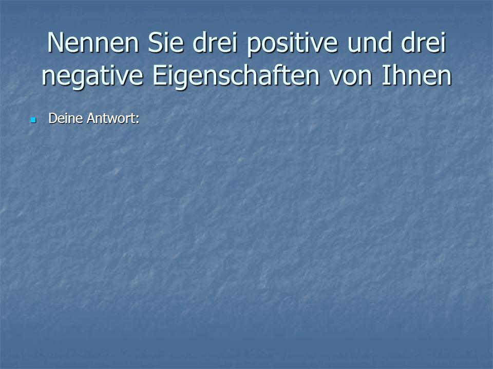 Nennen Sie drei positive und drei negative Eigenschaften von Ihnen Deine Antwort: Deine Antwort: