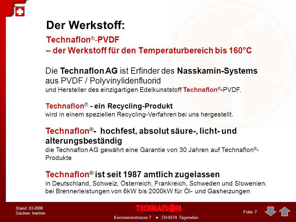 Folie: 7 Konstanzerstrasse 7 CH-8274 Tägerwilen Stand: 03-2008 Zeichen: hw/mm Der Werkstoff: Technaflon ® -PVDF – der Werkstoff für den Temperaturbereich bis 160°C Die Technaflon AG ist Erfinder des Nasskamin-Systems aus PVDF / Polyvinylidenfluorid und Hersteller des einzigartigen Edelkunststoff Technaflon ® -PVDF.