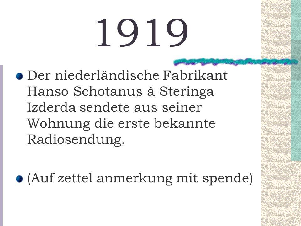1919 Der niederländische Fabrikant Hanso Schotanus à Steringa Izderda sendete aus seiner Wohnung die erste bekannte Radiosendung. (Auf zettel anmerkun