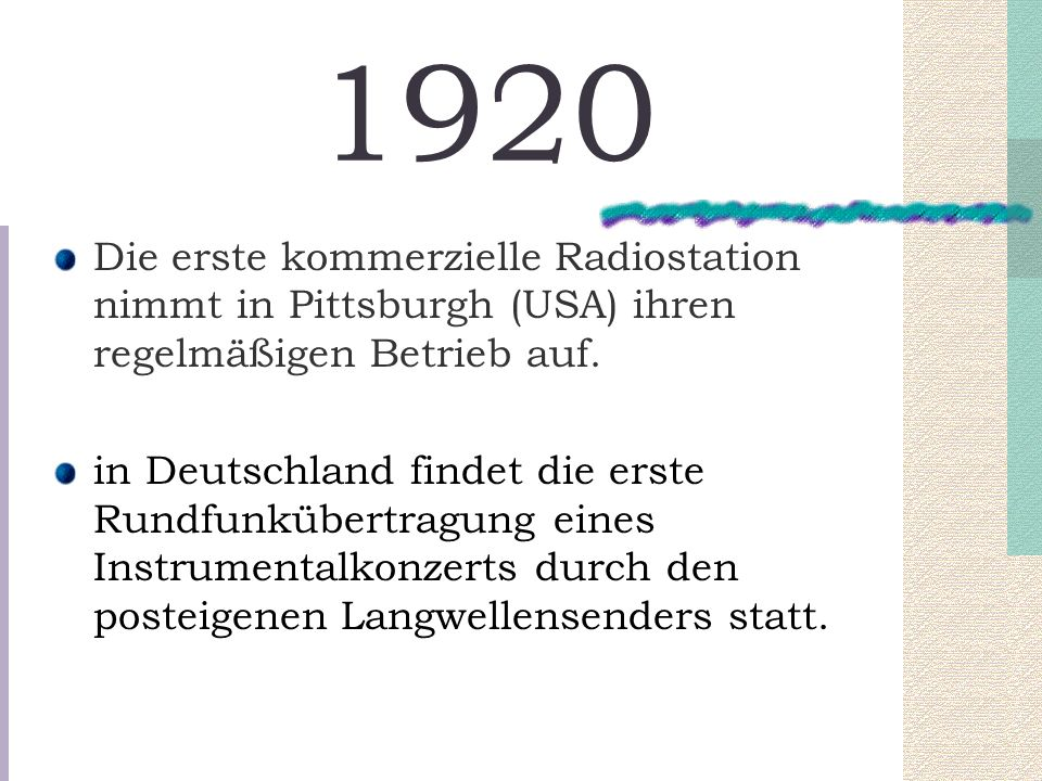 1920 Die erste kommerzielle Radiostation nimmt in Pittsburgh (USA) ihren regelmäßigen Betrieb auf. in Deutschland findet die erste Rundfunkübertragung