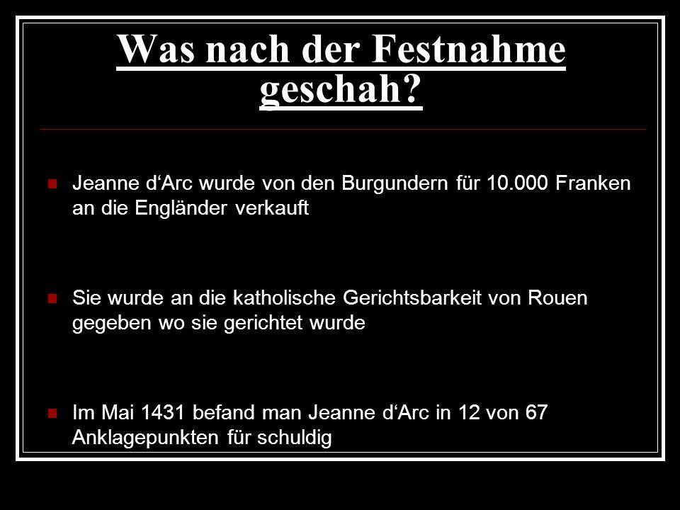 Was nach der Festnahme geschah? Jeanne dArc wurde von den Burgundern für 10.000 Franken an die Engländer verkauft Sie wurde an die katholische Gericht
