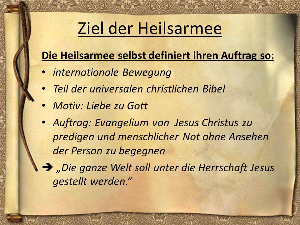 Ziel der Heilsarmee Die Heilsarmee selbst definiert ihren Auftrag so: internationale Bewegung Teil der universalen christlichen Bibel Motiv: Liebe zu