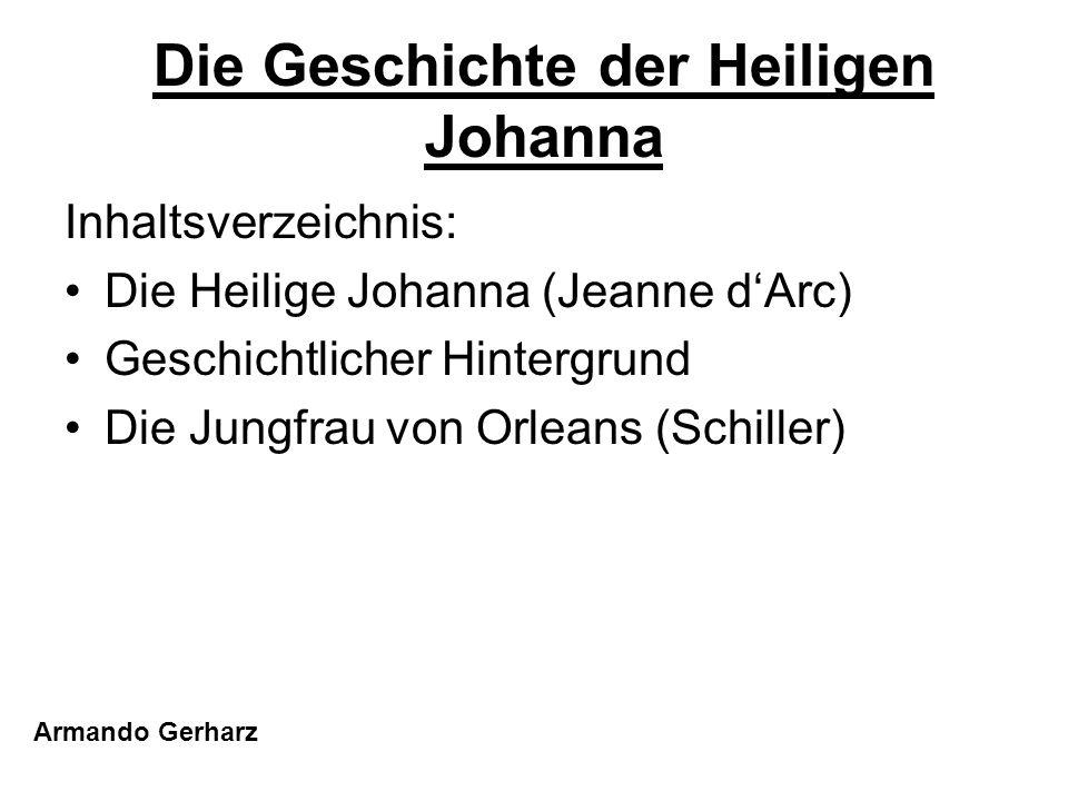 Die Geschichte der Heiligen Johanna Inhaltsverzeichnis: Die Heilige Johanna (Jeanne dArc) Geschichtlicher Hintergrund Die Jungfrau von Orleans (Schill