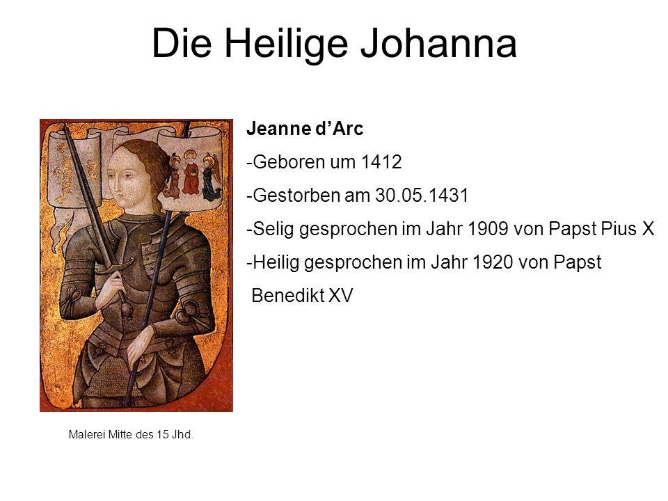 Die Heilige Johanna Jeanne dArc -Geboren um 1412 -Gestorben am 30.05.1431 -Selig gesprochen im Jahr 1909 von Papst Pius X -Heilig gesprochen im Jahr 1