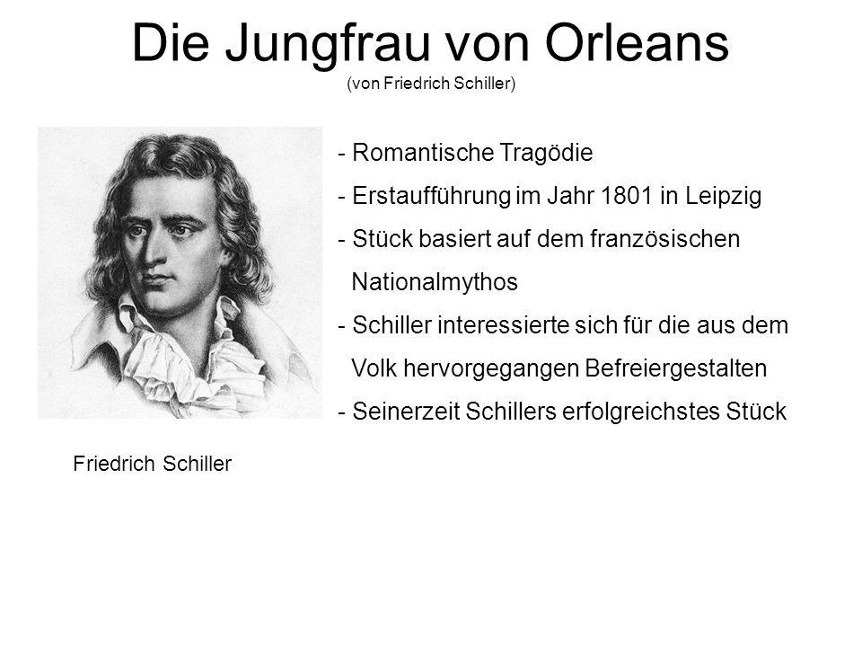 Die Jungfrau von Orleans (von Friedrich Schiller) Friedrich Schiller - Romantische Tragödie - Erstaufführung im Jahr 1801 in Leipzig - Stück basiert a