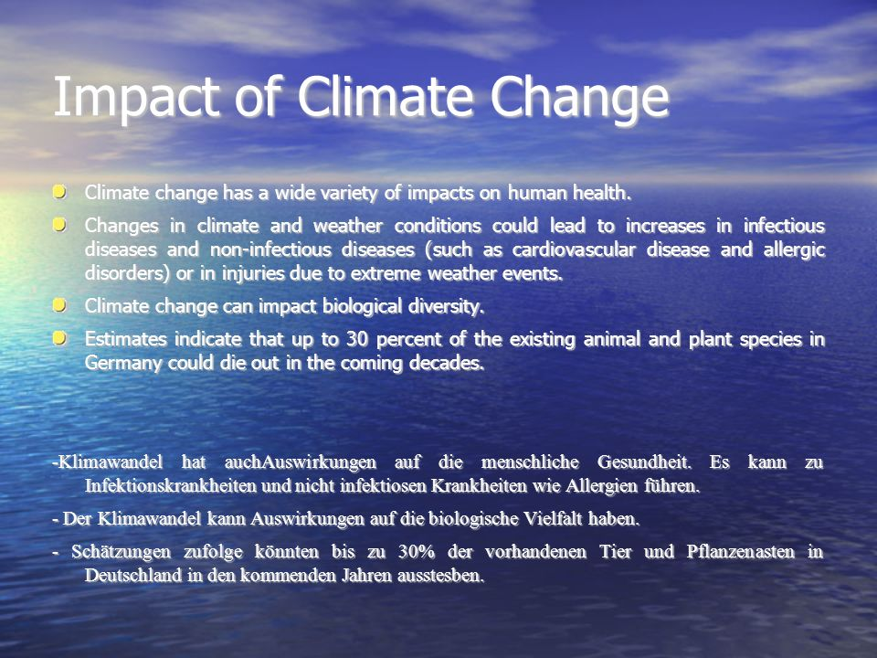 Impact of Climate Change Climate change has a wide variety of impacts on human health. Changes in climate and weather conditions could lead to increas