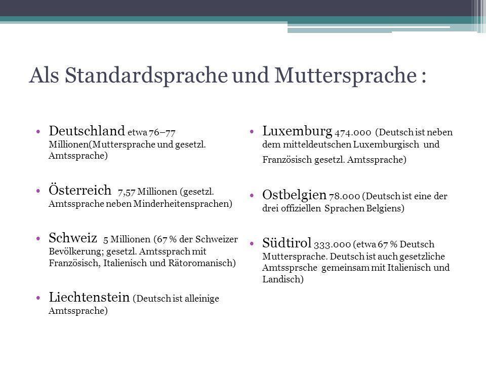 Als Standardsprache und Muttersprache : Deutschland etwa 76–77 Millionen(Muttersprache und gesetzl. Amtssprache) Österreich 7,57 Millionen (gesetzl. A