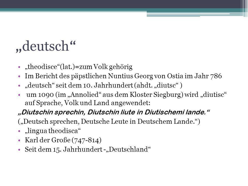 deutsch theodisce(lat.)=zum Volk gehörig Im Bericht des päpstlichen Nuntius Georg von Ostia im Jahr 786 deutsch seit dem 10. Jahrhundert (ahdt. diutsc