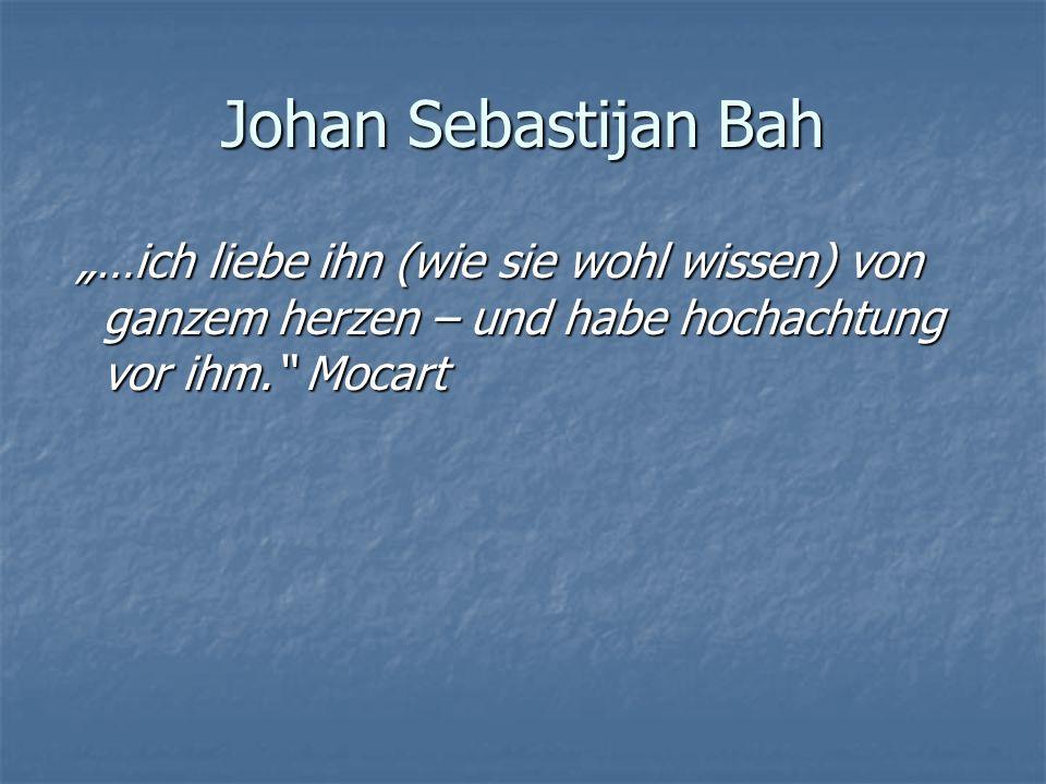 Johan Sebastijan Bah …ich liebe ihn (wie sie wohl wissen) von ganzem herzen – und habe hochachtung vor ihm. Mocart …ich liebe ihn (wie sie wohl wissen