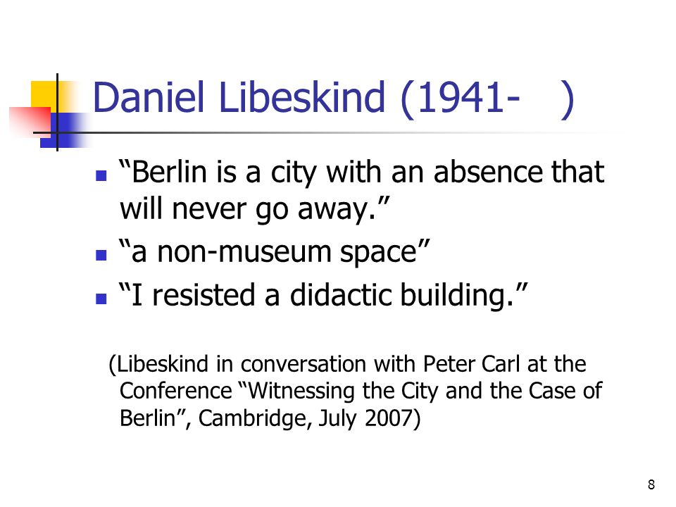 8 Daniel Libeskind (1941- ) Berlin is a city with an absence that will never go away. a non-museum space I resisted a didactic building. (Libeskind in