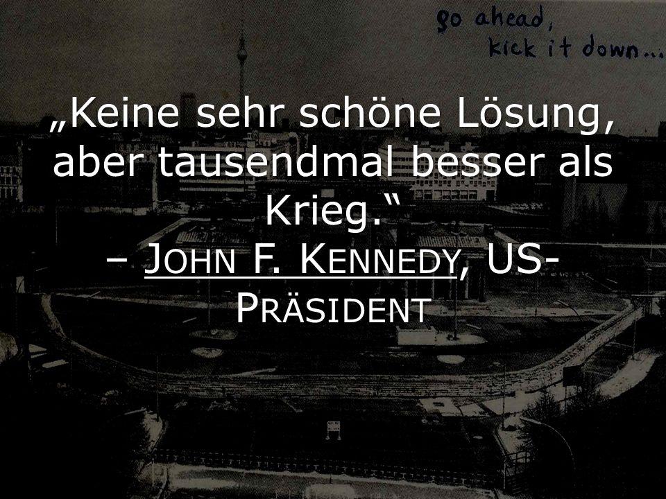 Keine sehr schöne Lösung, aber tausendmal besser als Krieg. – J OHN F. K ENNEDY, US- P RÄSIDENT