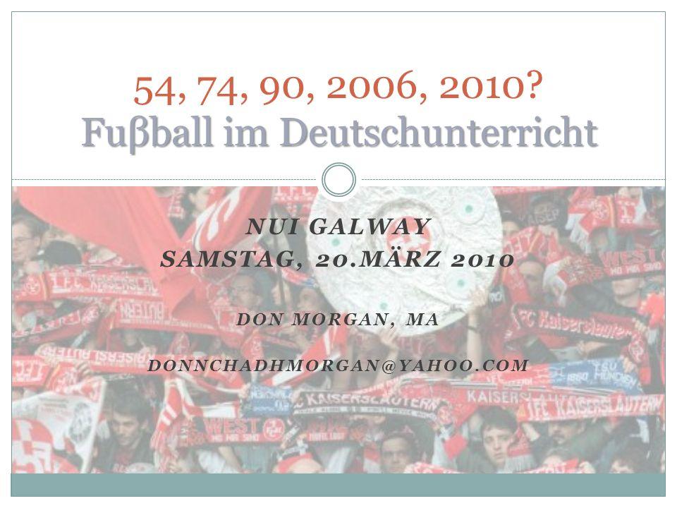 NUI GALWAY SAMSTAG, 20.MÄRZ 2010 DON MORGAN, MA DONNCHADHMORGAN@YAHOO.COM Fuβball im Deutschunterricht 54, 74, 90, 2006, 2010.