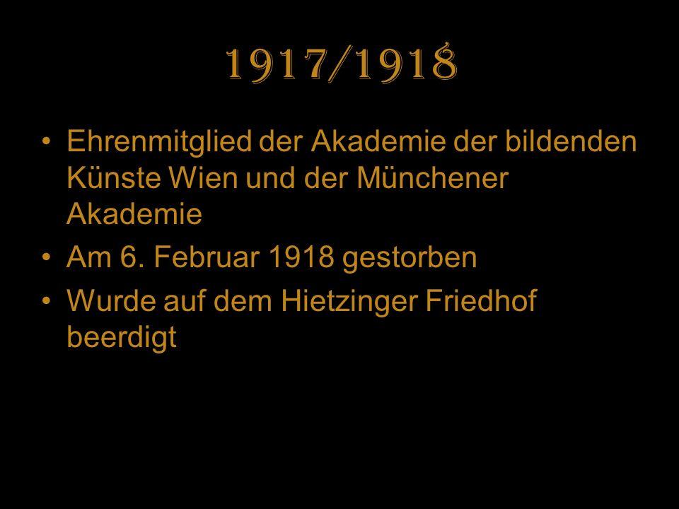 1917/1918 Ehrenmitglied der Akademie der bildenden Künste Wien und der Münchener Akademie Am 6. Februar 1918 gestorben Wurde auf dem Hietzinger Friedh
