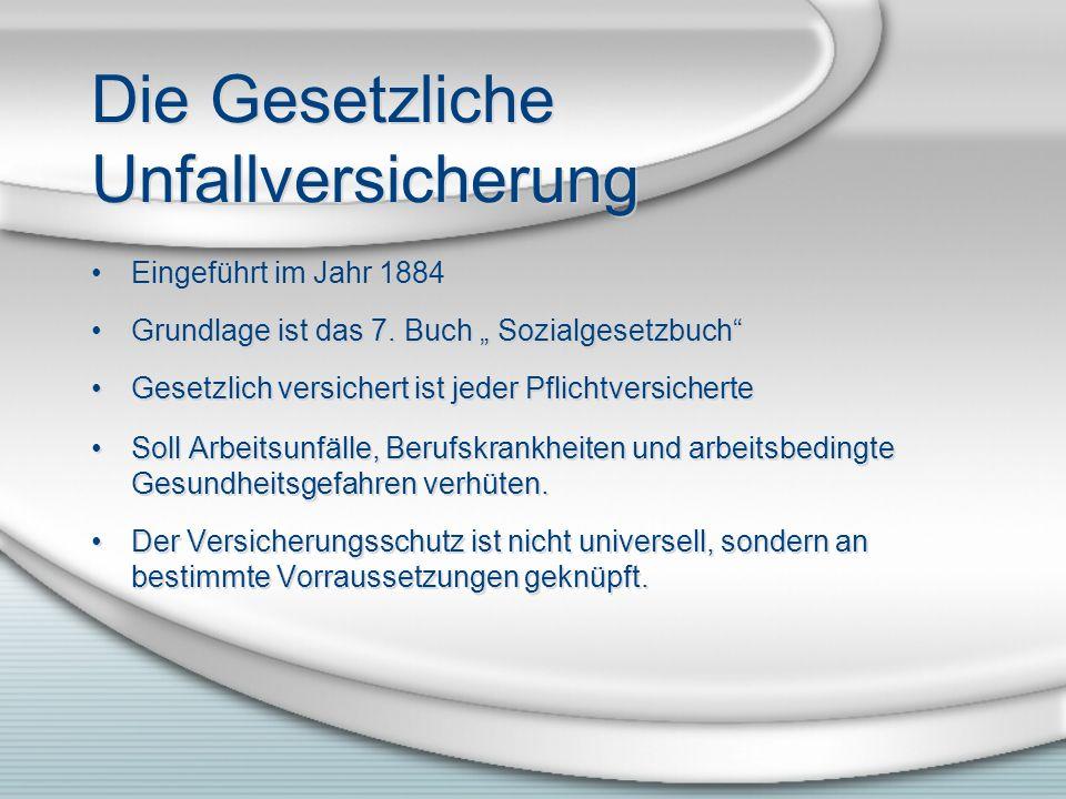Die Gesetzliche Unfallversicherung Eingeführt im Jahr 1884 Grundlage ist das 7. Buch Sozialgesetzbuch Gesetzlich versichert ist jeder Pflichtversicher