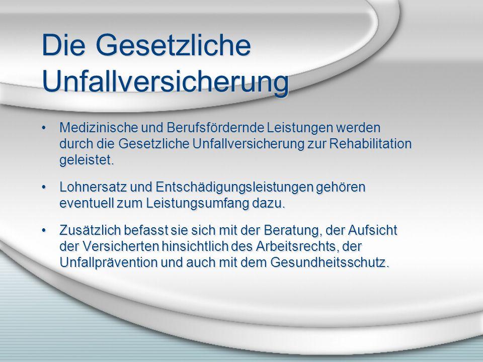 Die Gesetzliche Unfallversicherung Medizinische und Berufsfördernde Leistungen werden durch die Gesetzliche Unfallversicherung zur Rehabilitation gele