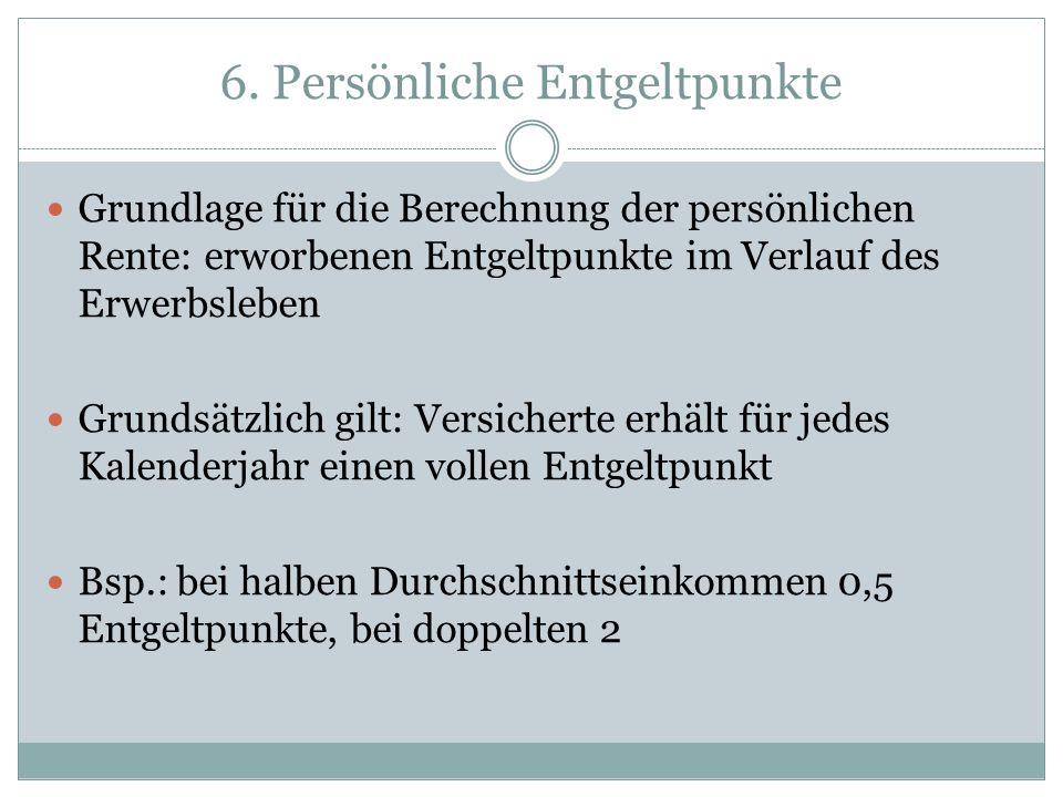 6. Persönliche Entgeltpunkte Grundlage für die Berechnung der persönlichen Rente: erworbenen Entgeltpunkte im Verlauf des Erwerbsleben Grundsätzlich g