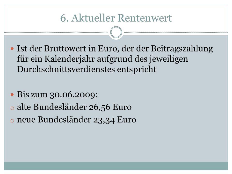 6. Aktueller Rentenwert Ist der Bruttowert in Euro, der der Beitragszahlung für ein Kalenderjahr aufgrund des jeweiligen Durchschnittsverdienstes ents