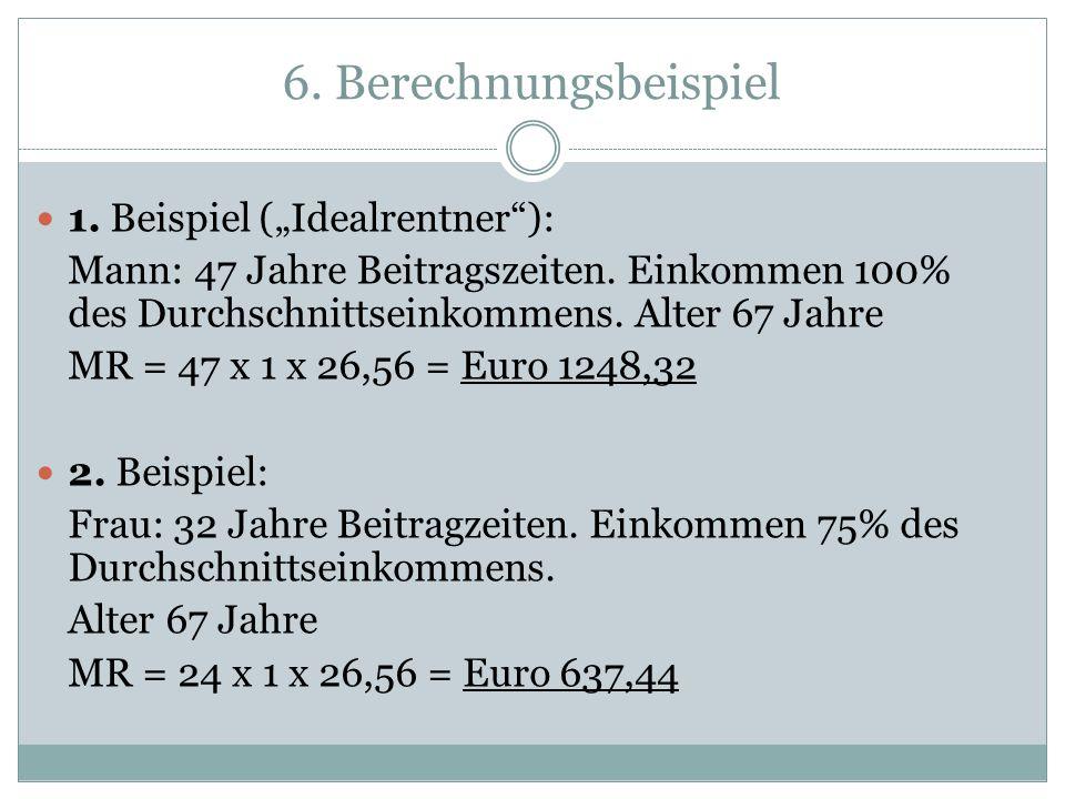 6. Berechnungsbeispiel 1. Beispiel (Idealrentner): Mann: 47 Jahre Beitragszeiten. Einkommen 100% des Durchschnittseinkommens. Alter 67 Jahre MR = 47