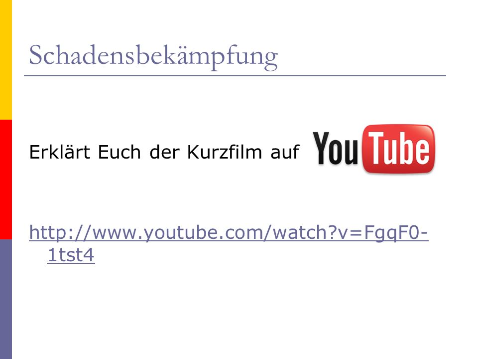 Schadensbekämpfung Erklärt Euch der Kurzfilm auf http://www.youtube.com/watch?v=FgqF0- 1tst4