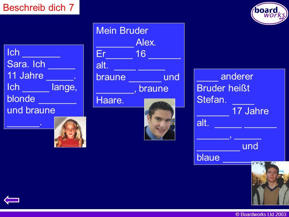 © Boardworks Ltd 2003 Ich _______ Sara. Ich _____ 11 Jahre _____. Ich _____ lange, blonde _______ und braune ______. Mein Bruder _______ Alex. Er_____