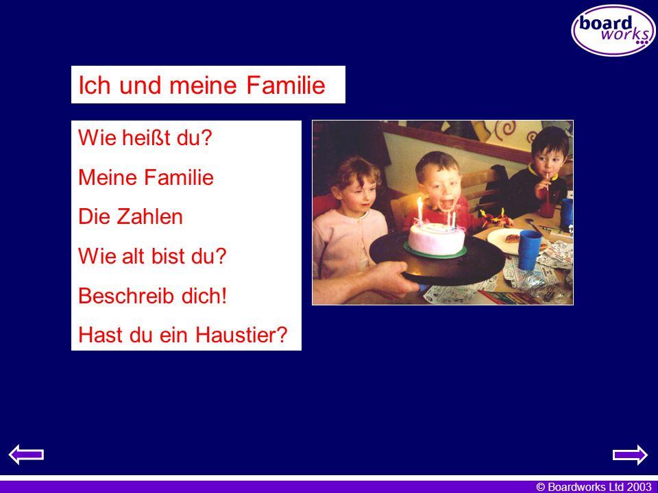 © Boardworks Ltd 2003 Ich und meine Familie Wie heißt du? Meine Familie Die Zahlen Wie alt bist du? Beschreib dich! Hast du ein Haustier?