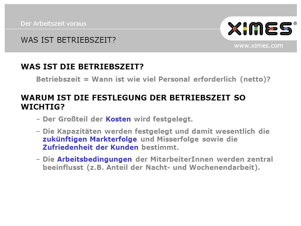 Der Arbeitszeit voraus www.ximes.com WAS IST BETRIEBSZEIT? WAS IST DIE BETRIEBSZEIT? Betriebszeit = Wann ist wie viel Personal erforderlich (netto)? W