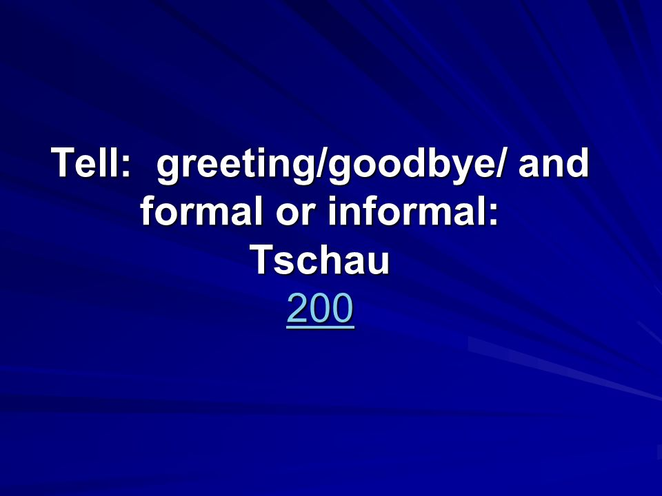 Tell: greeting/goodbye/ and formal or informal: Tschau