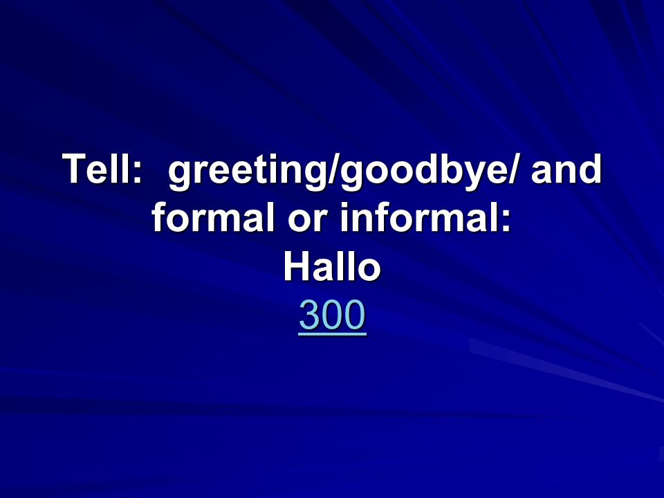 Tell: greeting/goodbye/ and formal or informal: Hallo