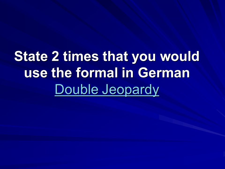 State 2 times that you would use the formal in German Double Jeopardy Double Jeopardy Double Jeopardy
