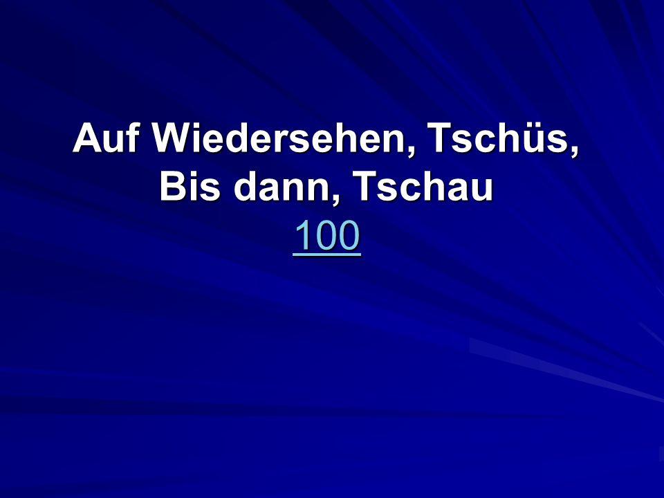 Auf Wiedersehen, Tschüs, Bis dann, Tschau 100 100