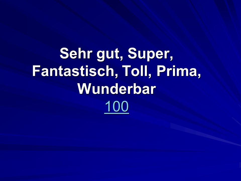 Sehr gut, Super, Fantastisch, Toll, Prima, Wunderbar 100 100