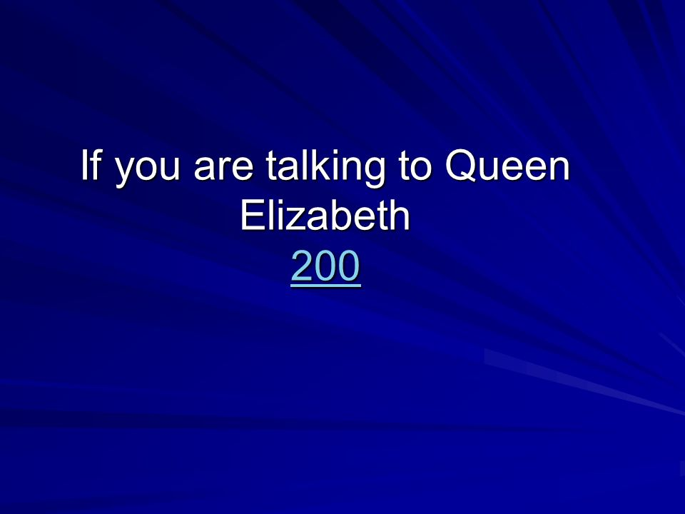 If you are talking to Queen Elizabeth