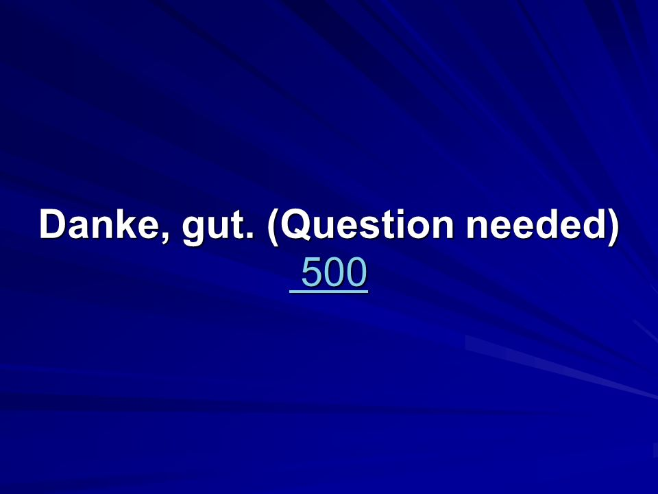 Danke, gut. (Question needed)