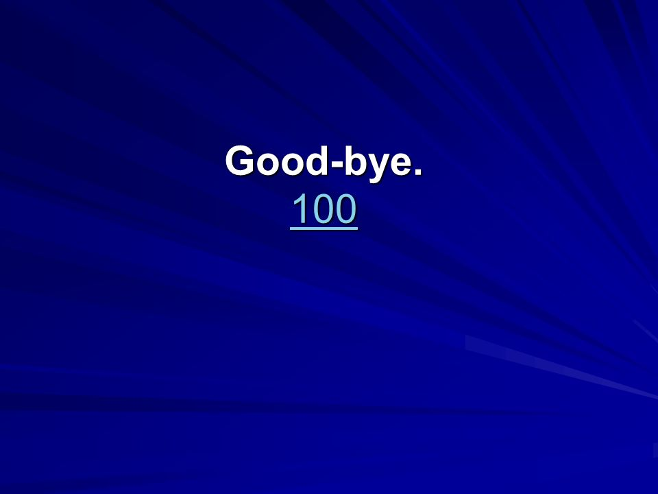 Good-bye. 100 100