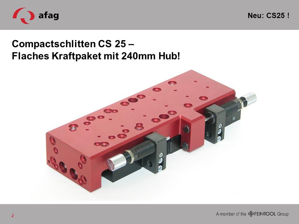Compactschlitten CS 25 Power-CS mit über 300N Kolbenkraft Lange Hübe bis 240mm Die perfekte Ergänzung der CS Familie Noch mehr Möglichkeiten mit Zwischenposition 3 CS Familie NEU.