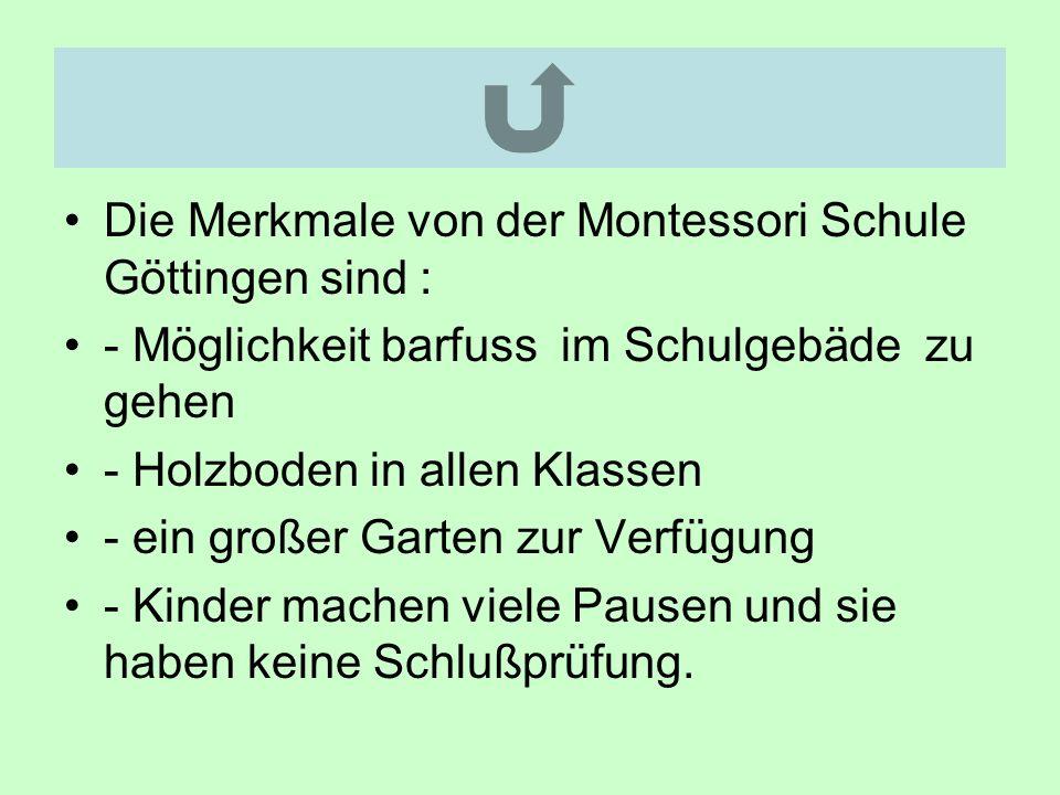 Die Merkmale von der Montessori Schule Göttingen sind : - Möglichkeit barfuss im Schulgebäde zu gehen - Holzboden in allen Klassen - ein großer Garten zur Verfügung - Kinder machen viele Pausen und sie haben keine Schlußprüfung.