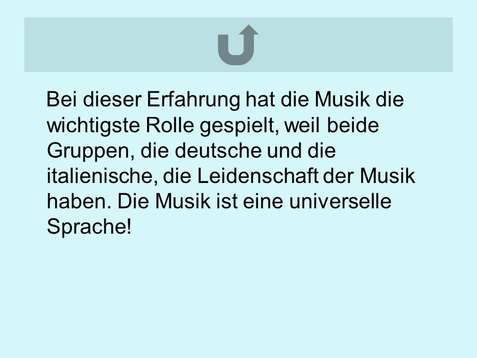 Bei dieser Erfahrung hat die Musik die wichtigste Rolle gespielt, weil beide Gruppen, die deutsche und die italienische, die Leidenschaft der Musik haben.