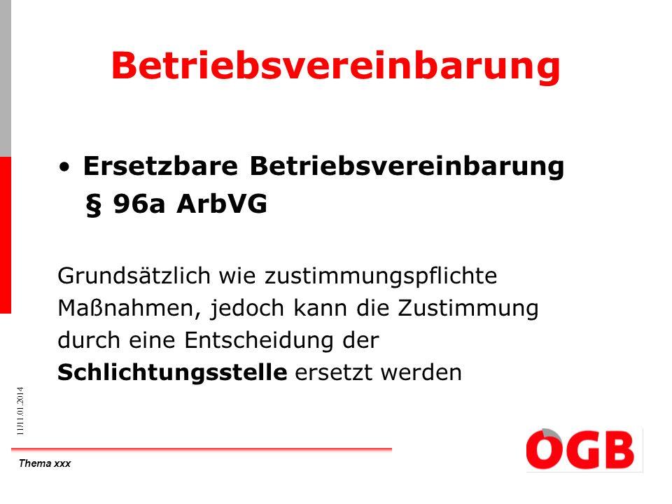 Thema xxx 11/11.01.2014 Betriebsvereinbarung Ersetzbare Betriebsvereinbarung § 96a ArbVG Grundsätzlich wie zustimmungspflichte Maßnahmen, jedoch kann