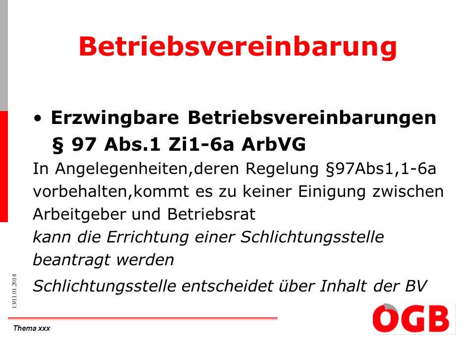 Thema xxx 13/11.01.2014 Betriebsvereinbarung Erzwingbare Betriebsvereinbarungen § 97 Abs.1 Zi1-6a ArbVG In Angelegenheiten,deren Regelung §97Abs1,1-6a