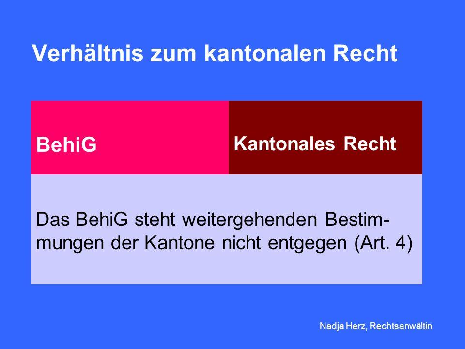 Nadja Herz, Rechtsanwältin Verhältnis zum kantonalen Recht BehiG Kantonales Recht Das BehiG steht weitergehenden Bestim- mungen der Kantone nicht entgegen (Art.