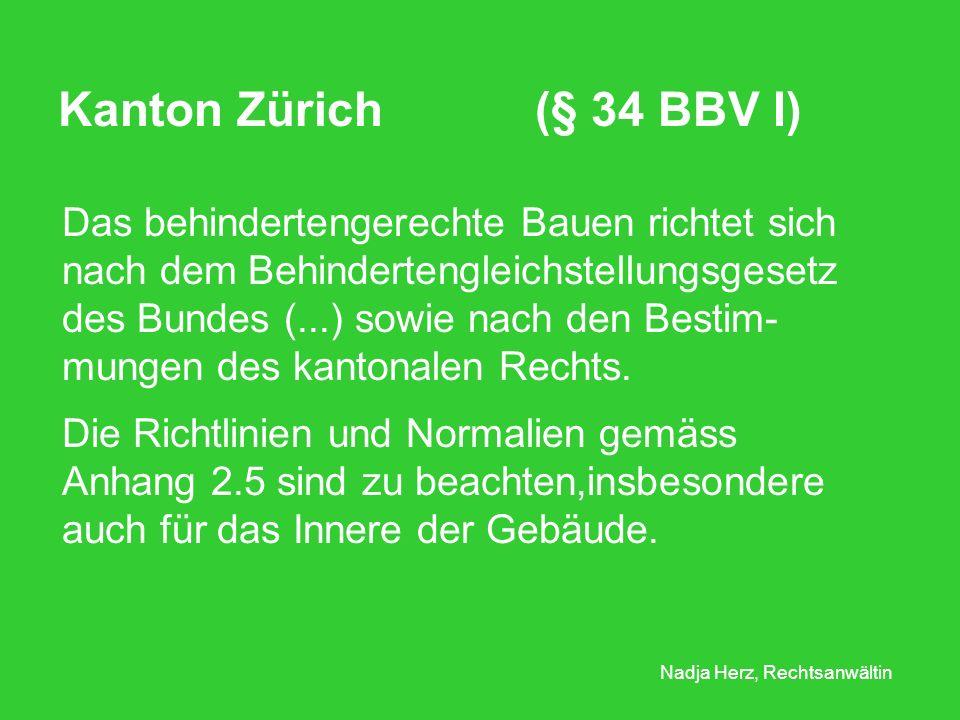 Nadja Herz, Rechtsanwältin Kanton Zürich (§ 34 BBV I) Das behindertengerechte Bauen richtet sich nach dem Behindertengleichstellungsgesetz des Bundes (...) sowie nach den Bestim- mungen des kantonalen Rechts.