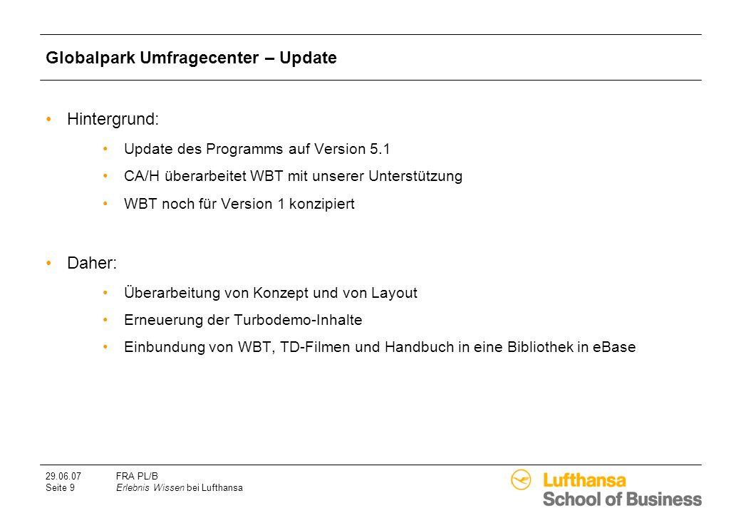 29.06.07FRA PL/B Seite 9Erlebnis Wissen bei Lufthansa Globalpark Umfragecenter – Update Hintergrund: Update des Programms auf Version 5.1 CA/H überarbeitet WBT mit unserer Unterstützung WBT noch für Version 1 konzipiert Daher: Überarbeitung von Konzept und von Layout Erneuerung der Turbodemo-Inhalte Einbundung von WBT, TD-Filmen und Handbuch in eine Bibliothek in eBase
