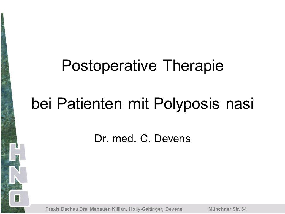 Münchner Str. 64 Praxis Dachau Drs. Menauer, Killian, Holly-Geltinger, Devens Postoperative Therapie bei Patienten mit Polyposis nasi Dr. med. C. Deve