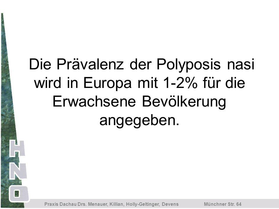 Münchner Str. 64 Praxis Dachau Drs. Menauer, Killian, Holly-Geltinger, Devens Die Prävalenz der Polyposis nasi wird in Europa mit 1-2% für die Erwachs