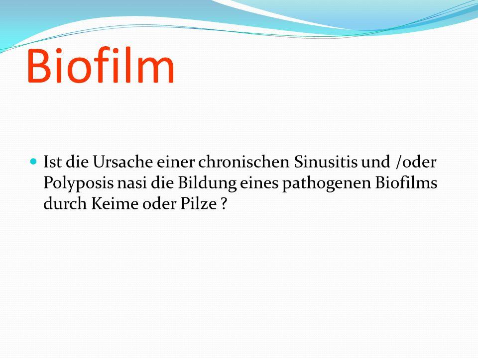 Biofilm Ist die Ursache einer chronischen Sinusitis und /oder Polyposis nasi die Bildung eines pathogenen Biofilms durch Keime oder Pilze ?