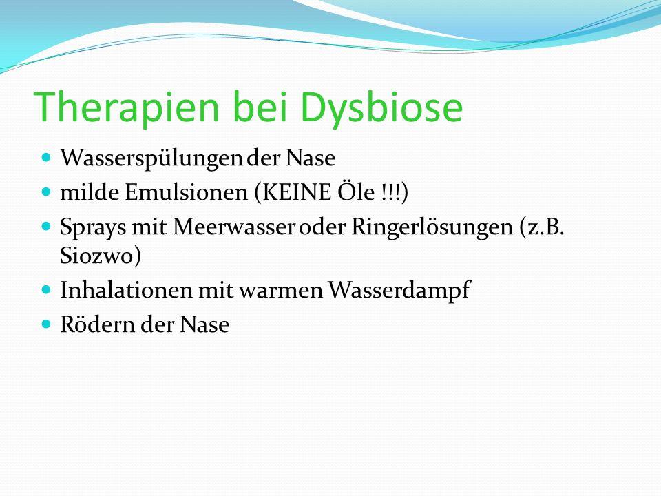 Therapien bei Dysbiose Wasserspülungen der Nase milde Emulsionen (KEINE Öle !!!) Sprays mit Meerwasser oder Ringerlösungen (z.B. Siozwo) Inhalationen