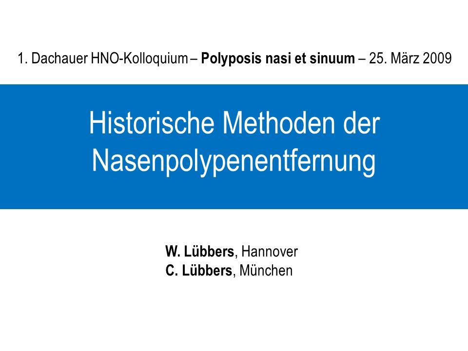 1. Dachauer HNO-Kolloquium – Polyposis nasi et sinuum – 25. März 2009 Historische Methoden der Nasenpolypenentfernung W. Lübbers, Hannover C. Lübbers,
