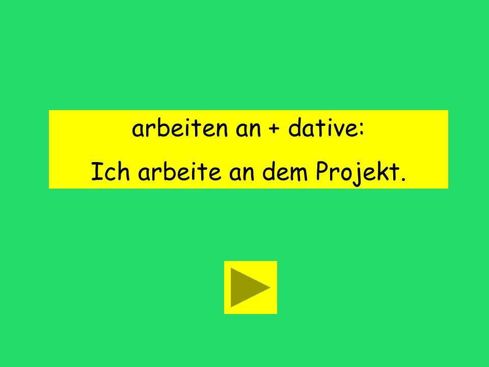 arbeiten an + dative: Ich arbeite an dem Projekt.