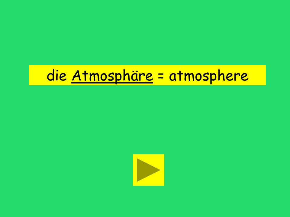 die Atmosphäre = atmosphere