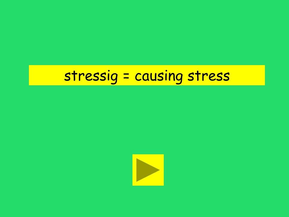 stressig = causing stress
